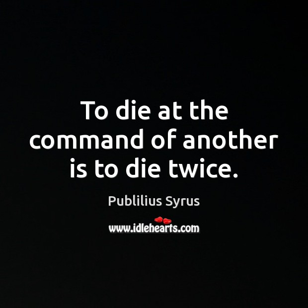 To die at the command of another is to die twice. Image