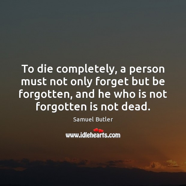 To die completely, a person must not only forget but be forgotten, Samuel Butler Picture Quote