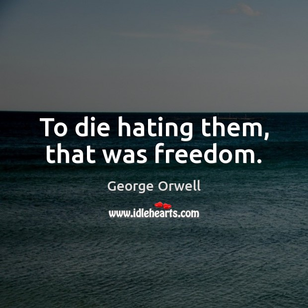 To die hating them, that was freedom. George Orwell Picture Quote