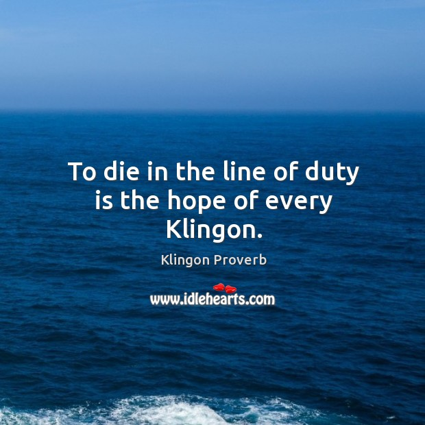 To die in the line of duty is the hope of every klingon. Klingon Proverbs Image