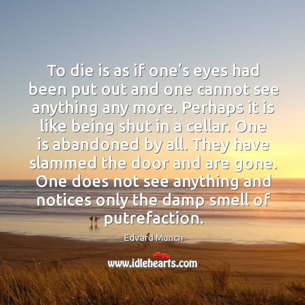 To die is as if one's eyes had been put out and one cannot see anything any more. Perhaps it is like being shut in a cellar. Image