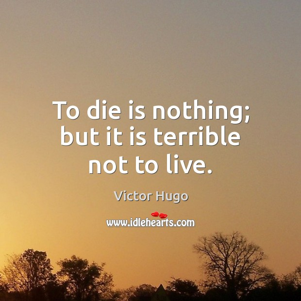 To die is nothing; but it is terrible not to live. Victor Hugo Picture Quote