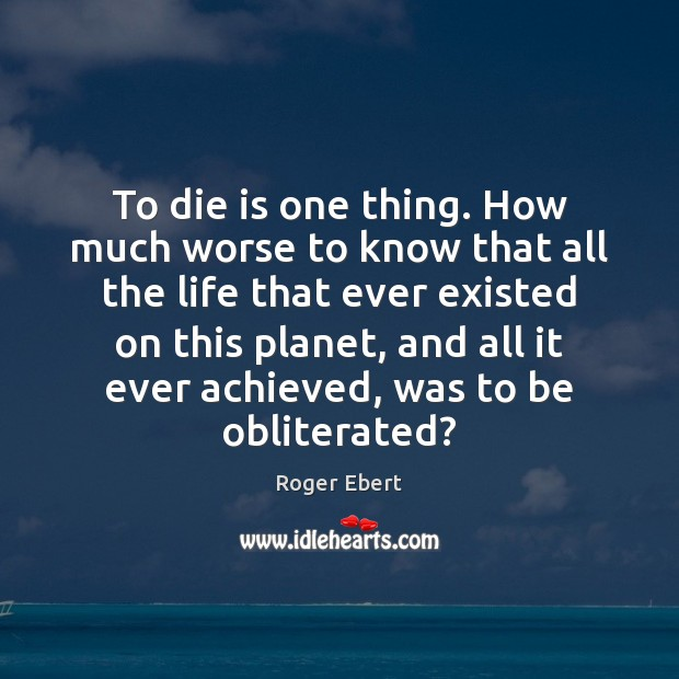 To die is one thing. How much worse to know that all Roger Ebert Picture Quote