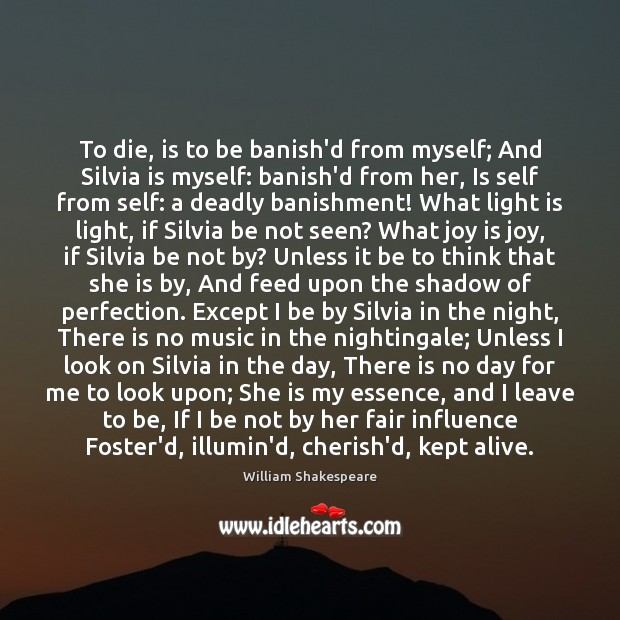 Image, To die, is to be banish'd from myself; And Silvia is myself: