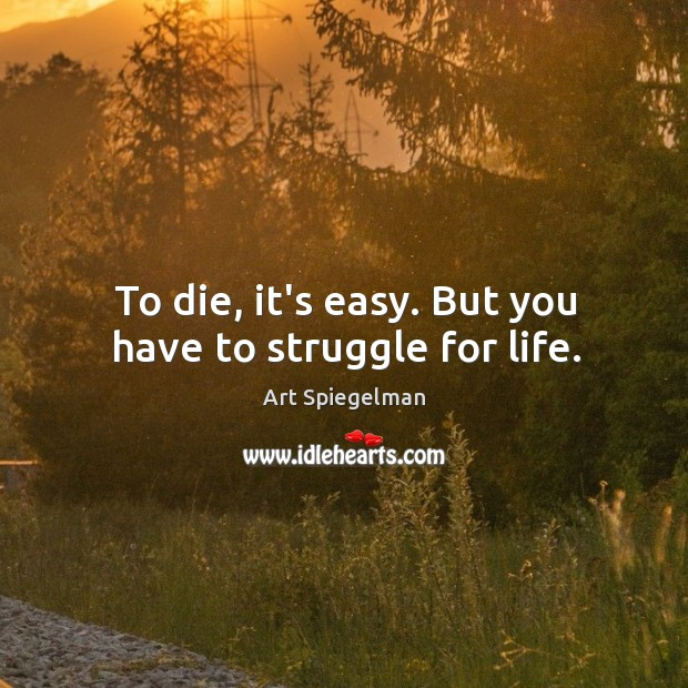 To die, it's easy. But you have to struggle for life. Image