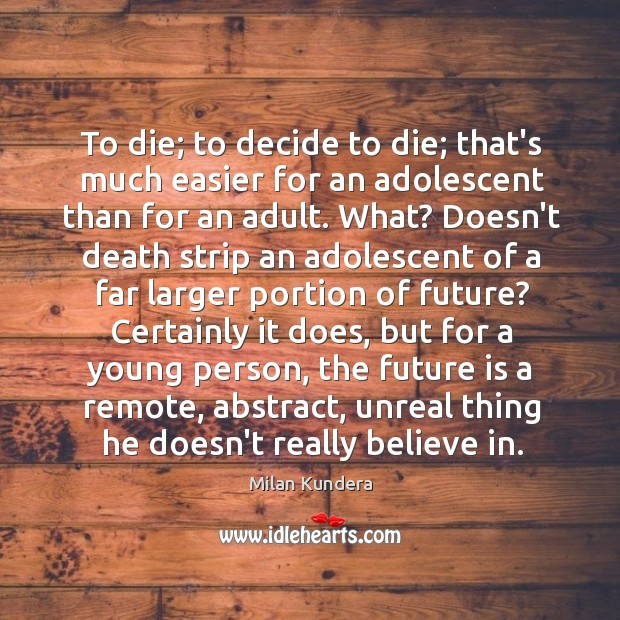 To die; to decide to die; that's much easier for an adolescent Image