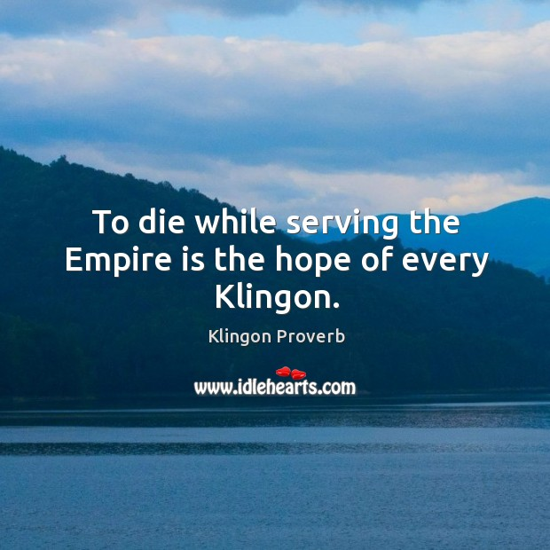 To die while serving the empire is the hope of every klingon. Klingon Proverbs Image