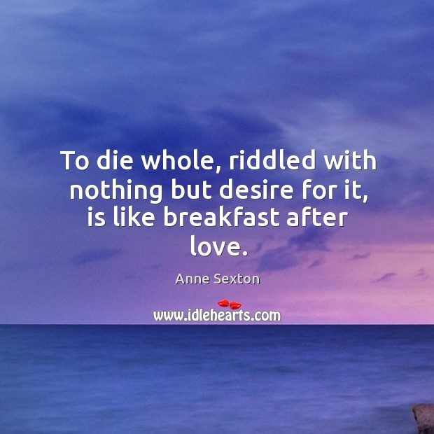 To die whole, riddled with nothing but desire for it, is like breakfast after love. Image