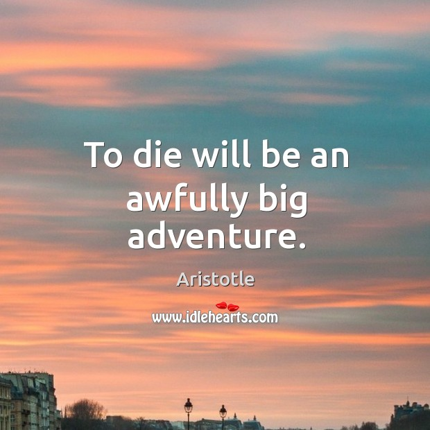 Image, To die will be an awfully big adventure.