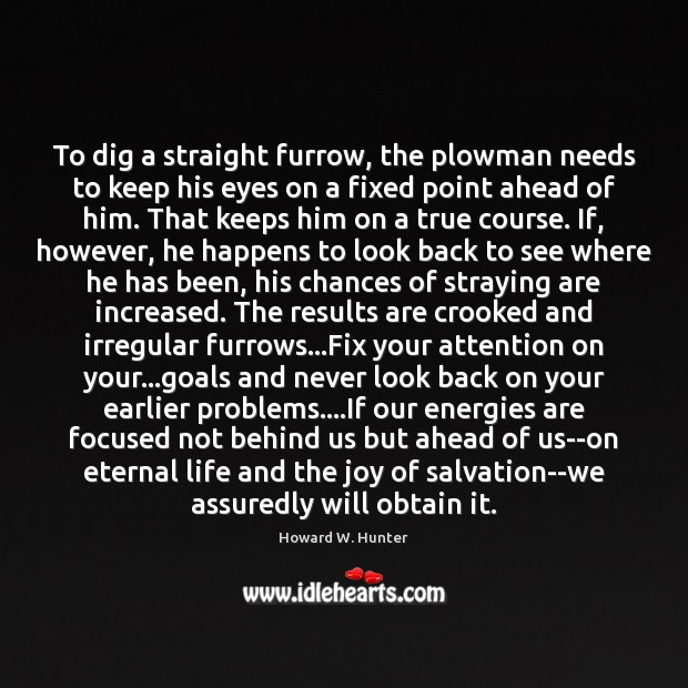 To dig a straight furrow, the plowman needs to keep his eyes Never Look Back Quotes Image