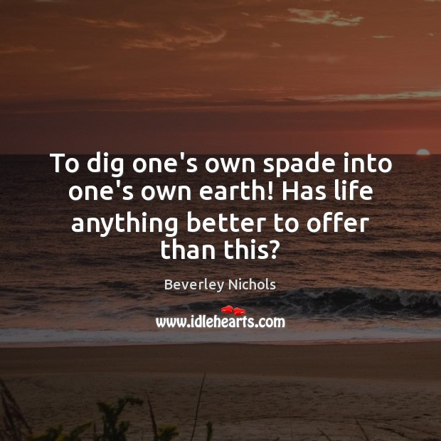 Image, To dig one's own spade into one's own earth! Has life anything better to offer than this?