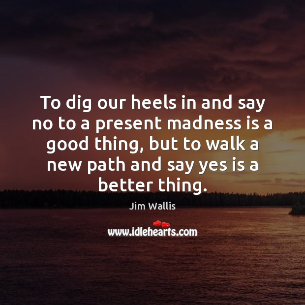 To dig our heels in and say no to a present madness Image