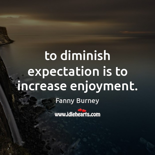 To diminish expectation is to increase enjoyment. Fanny Burney Picture Quote