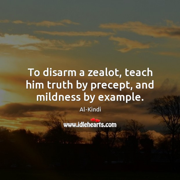 Image, To disarm a zealot, teach him truth by precept, and mildness by example.