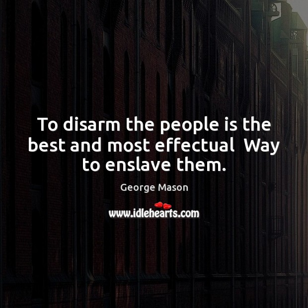 Image, To disarm the people is the best and most effectual  Way to enslave them.