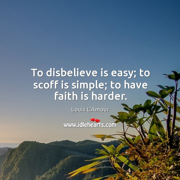 To disbelieve is easy; to scoff is simple; to have faith is harder. Louis L'Amour Picture Quote