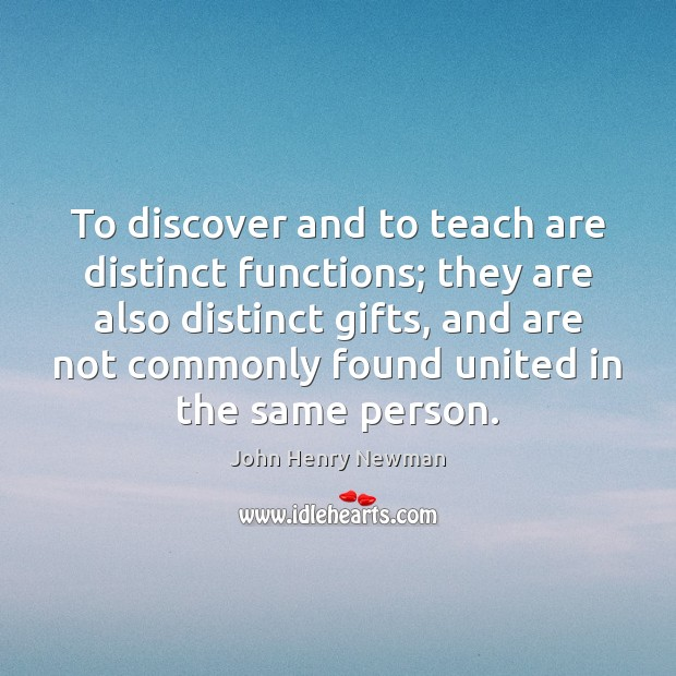 To discover and to teach are distinct functions; they are also distinct John Henry Newman Picture Quote