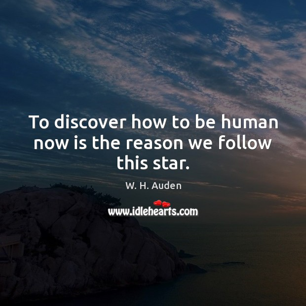 To discover how to be human now is the reason we follow this star. Image
