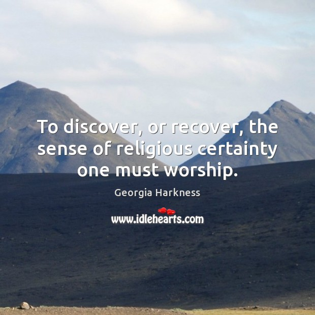 To discover, or recover, the sense of religious certainty one must worship. Image