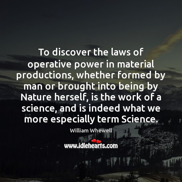To discover the laws of operative power in material productions, whether formed William Whewell Picture Quote