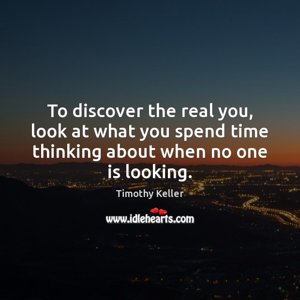 To discover the real you, look at what you spend time thinking Timothy Keller Picture Quote