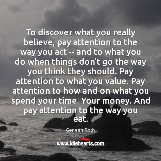 To discover what you really believe, pay attention to the way you Geneen Roth Picture Quote