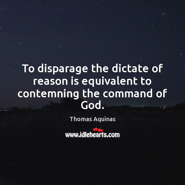 To disparage the dictate of reason is equivalent to contemning the command of God. Thomas Aquinas Picture Quote