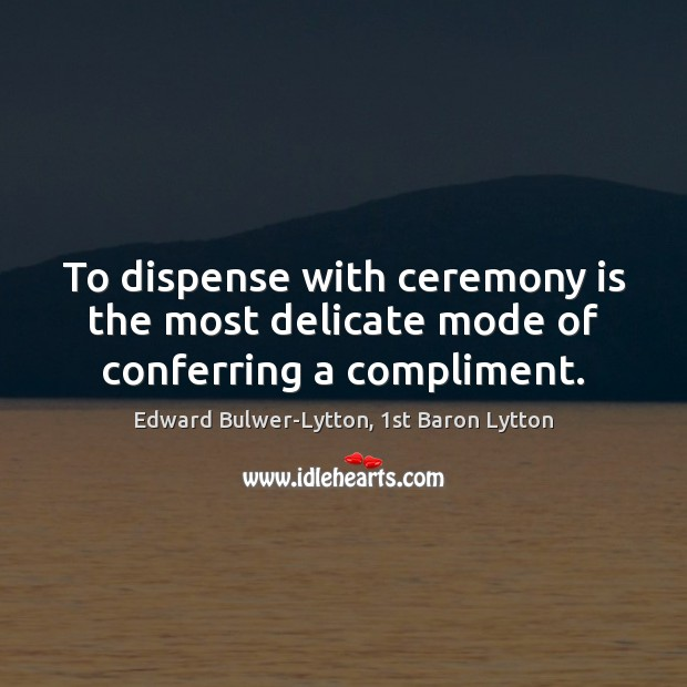 Image, To dispense with ceremony is the most delicate mode of conferring a compliment.