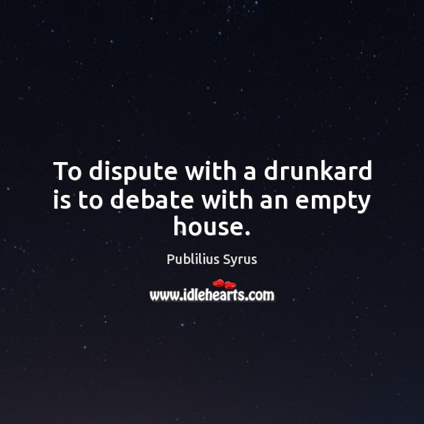 To dispute with a drunkard is to debate with an empty house. Publilius Syrus Picture Quote