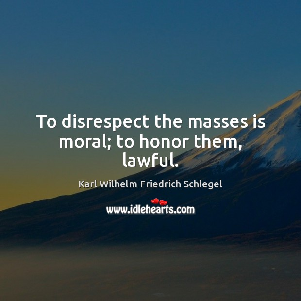 Karl Wilhelm Friedrich Schlegel Picture Quote image saying: To disrespect the masses is moral; to honor them, lawful.