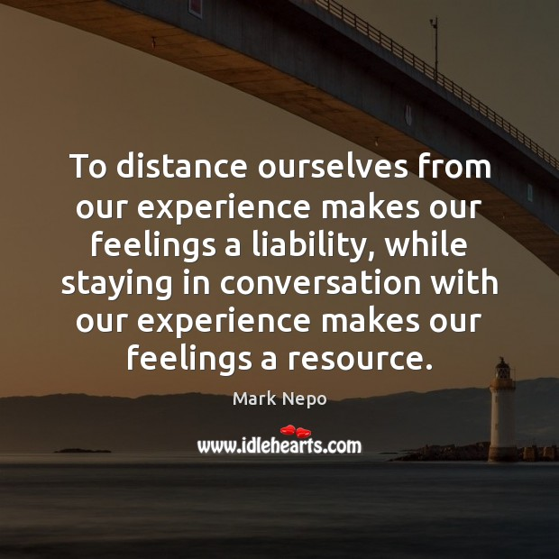 To distance ourselves from our experience makes our feelings a liability, while Mark Nepo Picture Quote