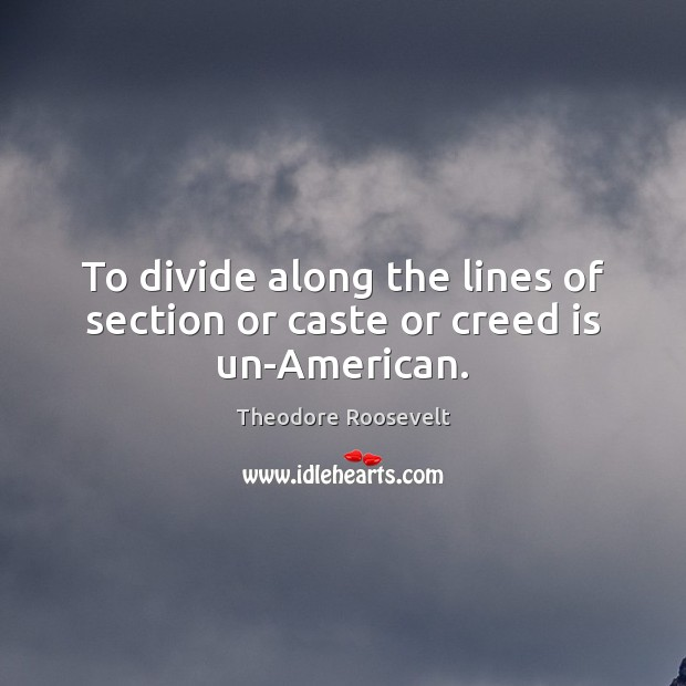 To divide along the lines of section or caste or creed is un-American. Theodore Roosevelt Picture Quote