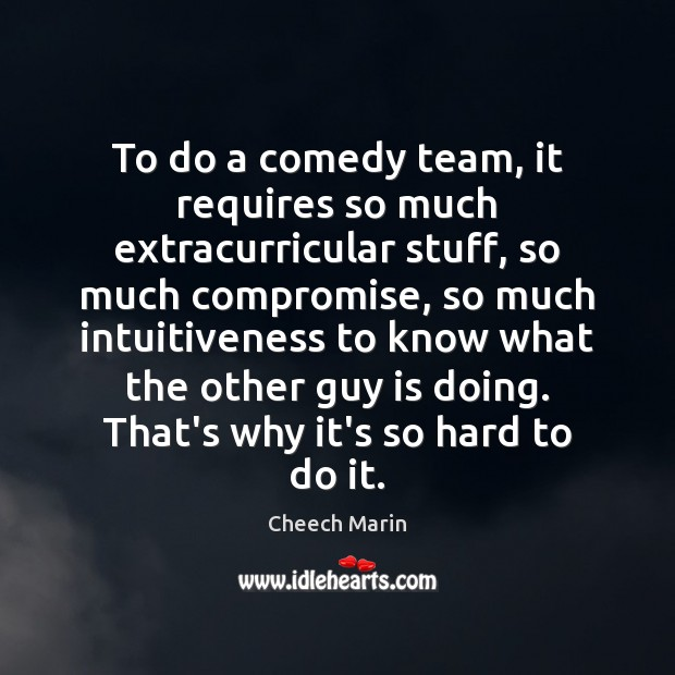To do a comedy team, it requires so much extracurricular stuff, so Cheech Marin Picture Quote
