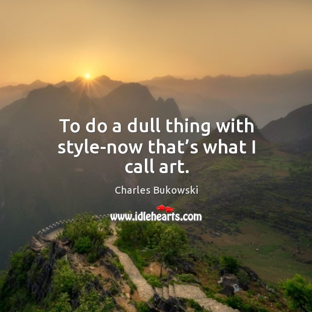 To do a dull thing with style-now that's what I call art. Image