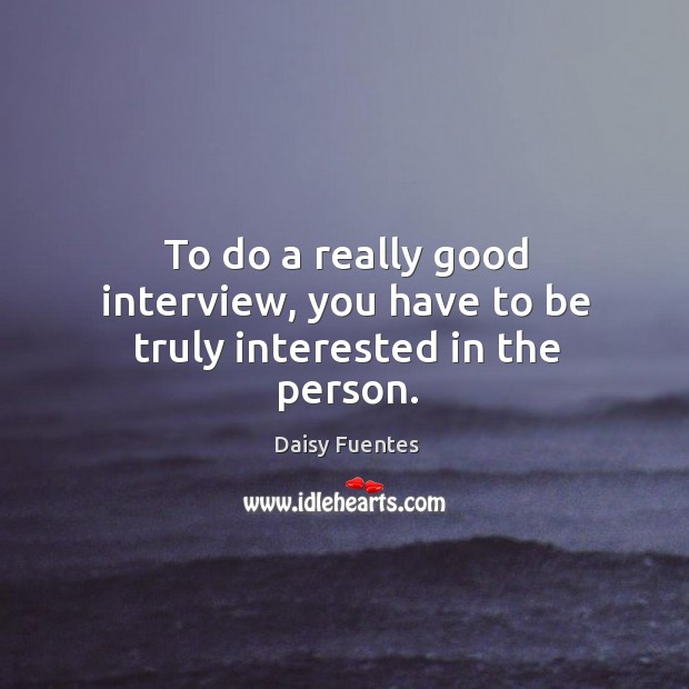 Daisy Fuentes Picture Quote image saying: To do a really good interview, you have to be truly interested in the person.