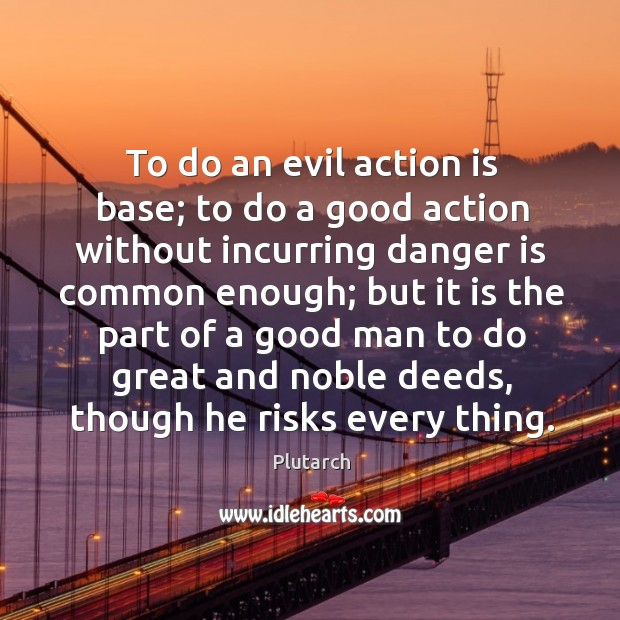 To do an evil action is base; to do a good action Image
