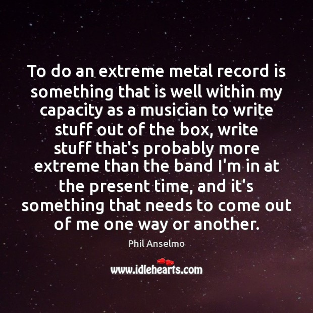 To do an extreme metal record is something that is well within Phil Anselmo Picture Quote