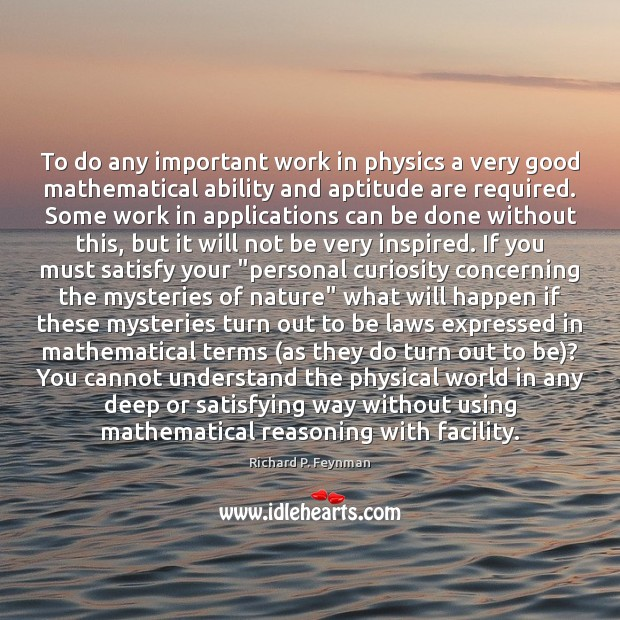 To do any important work in physics a very good mathematical ability Richard P. Feynman Picture Quote