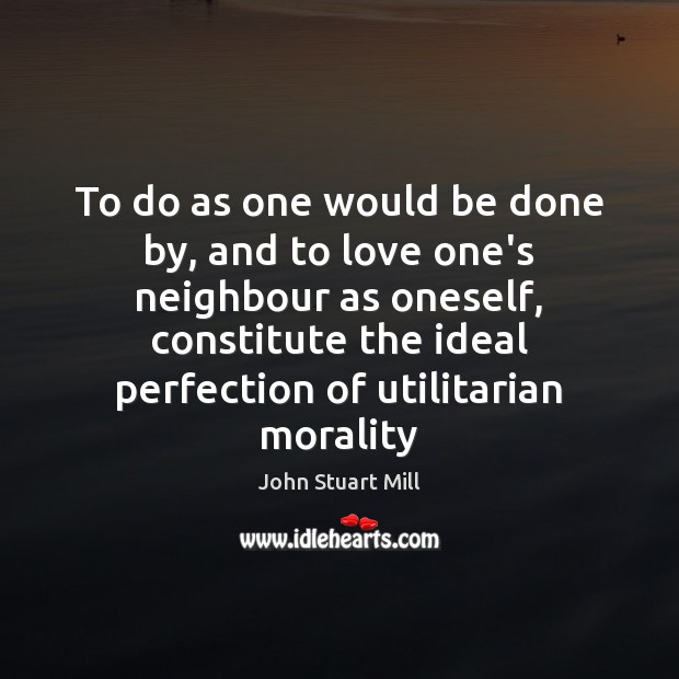 To do as one would be done by, and to love one's John Stuart Mill Picture Quote