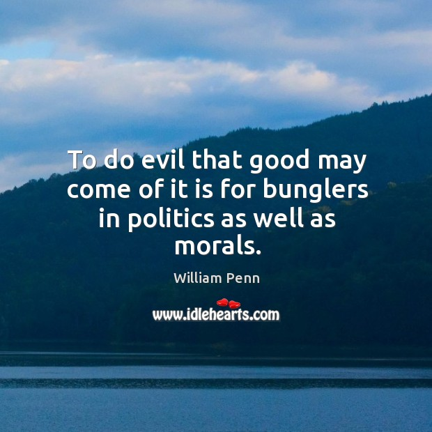 Image, To do evil that good may come of it is for bunglers in politics as well as morals.