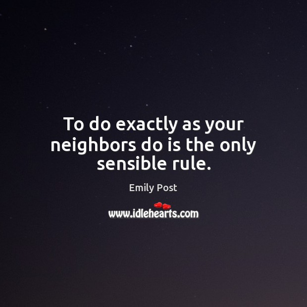 Image, To do exactly as your neighbors do is the only sensible rule.