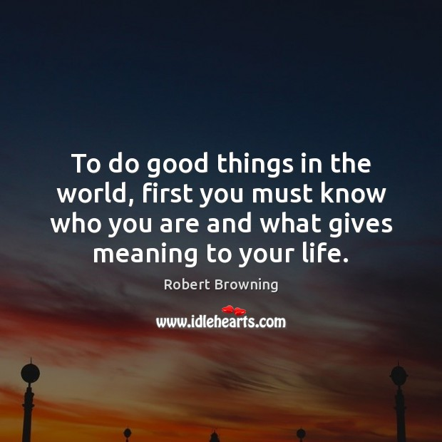To do good things in the world, first you must know who Robert Browning Picture Quote