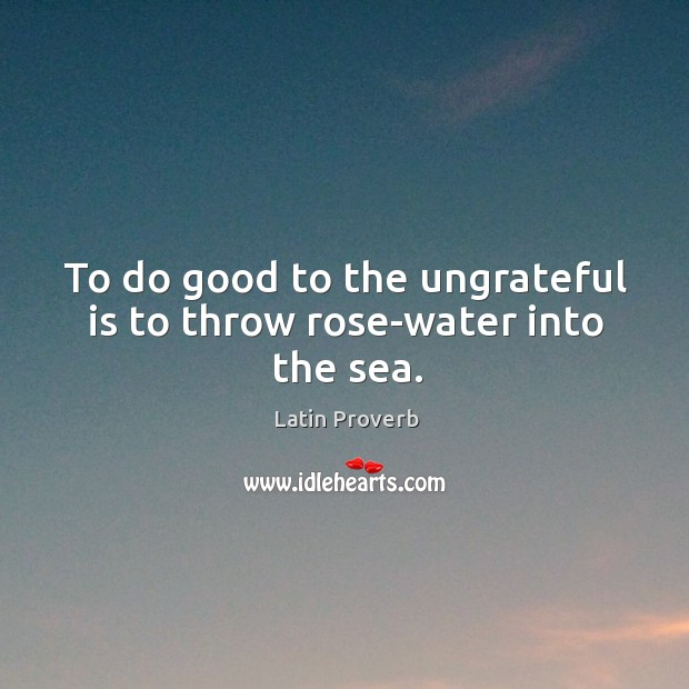 Image, To do good to the ungrateful is to throw rose-water into the sea.