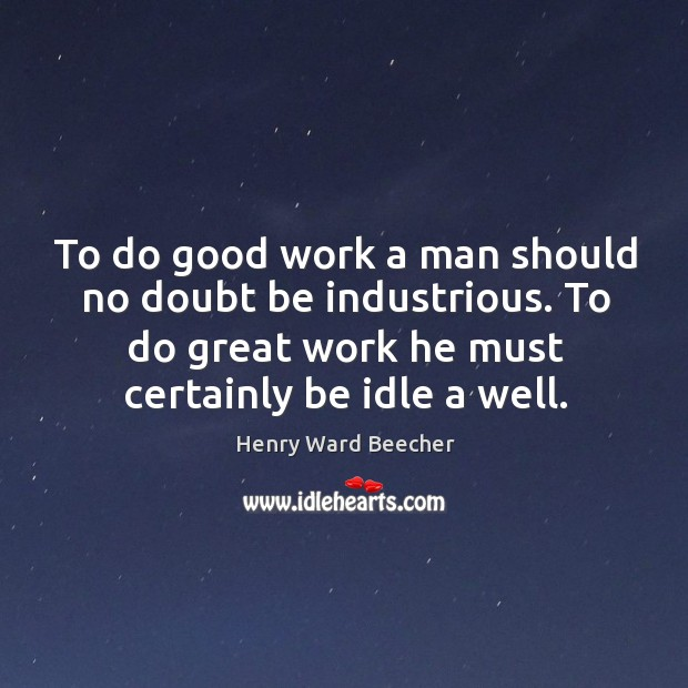 Image, To do good work a man should no doubt be industrious. To