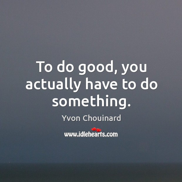 To do good, you actually have to do something. Yvon Chouinard Picture Quote