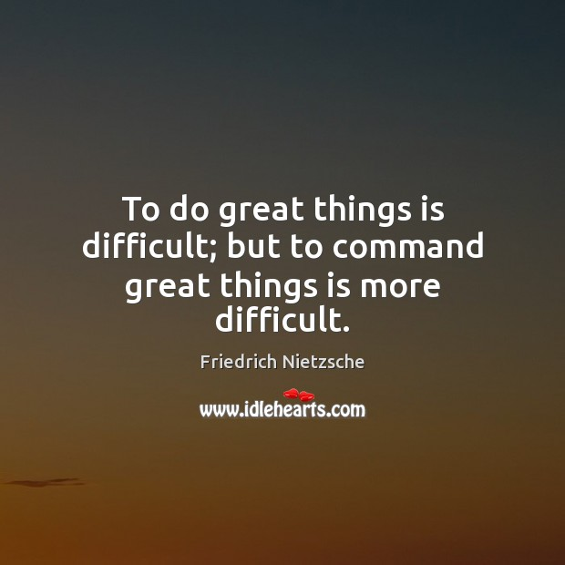 Image, To do great things is difficult; but to command great things is more difficult.