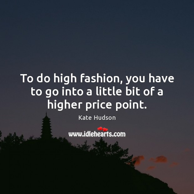 To do high fashion, you have to go into a little bit of a higher price point. Kate Hudson Picture Quote