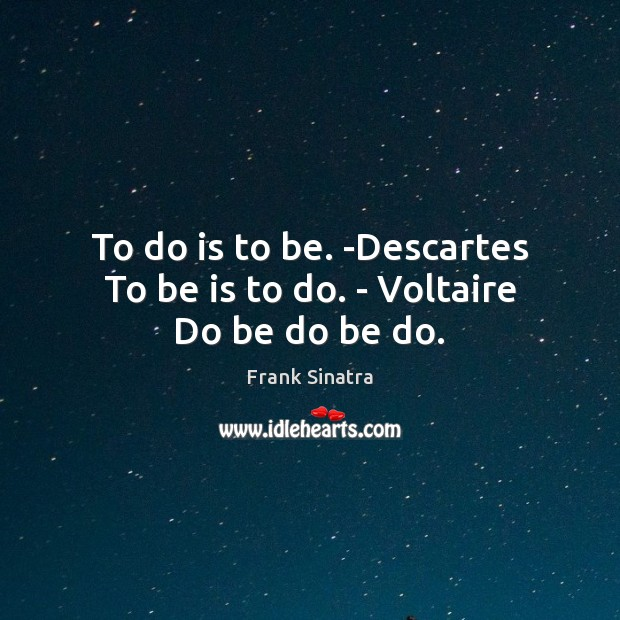 To do is to be. -Descartes To be is to do. – Voltaire Do be do be do. Frank Sinatra Picture Quote