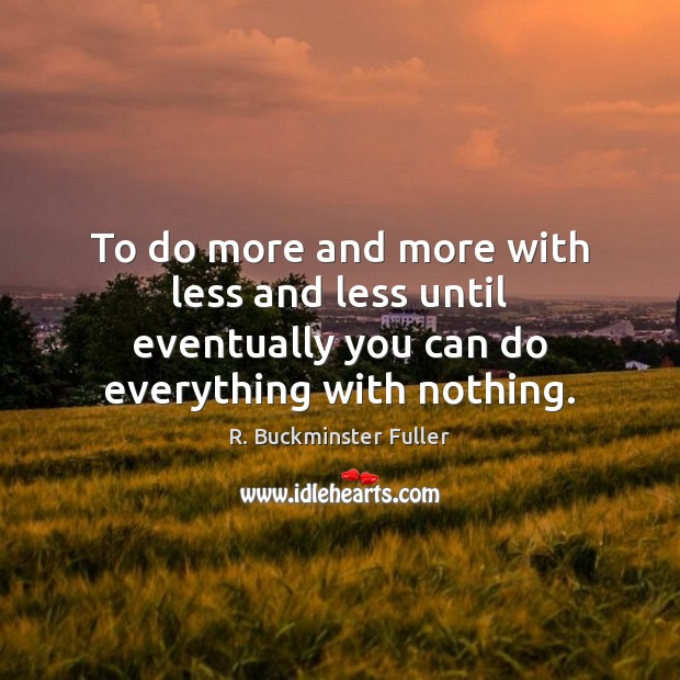 To do more and more with less and less until eventually you R. Buckminster Fuller Picture Quote
