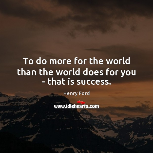 To do more for the world than the world does for you – that is success. Henry Ford Picture Quote